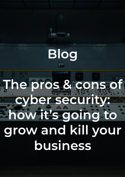 Blog - The pros & cons of cyber security: how it's going to kill your business